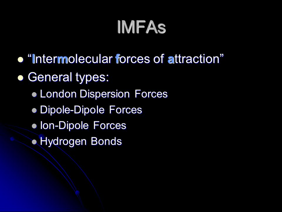 IMFAs Intermolecular forces of attraction Intermolecular forces of attraction General types: General types: London Dispersion Forces London Dispersion Forces Dipole-Dipole Forces Dipole-Dipole Forces Ion-Dipole Forces Ion-Dipole Forces Hydrogen Bonds Hydrogen Bonds