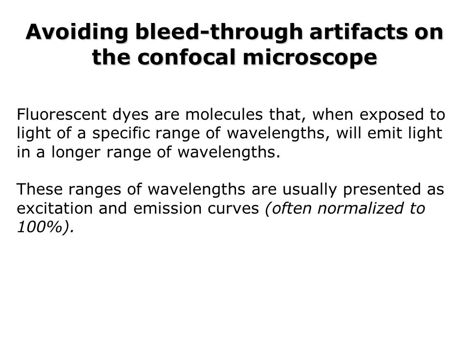 Avoiding bleed-through artifacts on the confocal microscope Fluorescent dyes are molecules that, when exposed to light of a specific range of waveleng