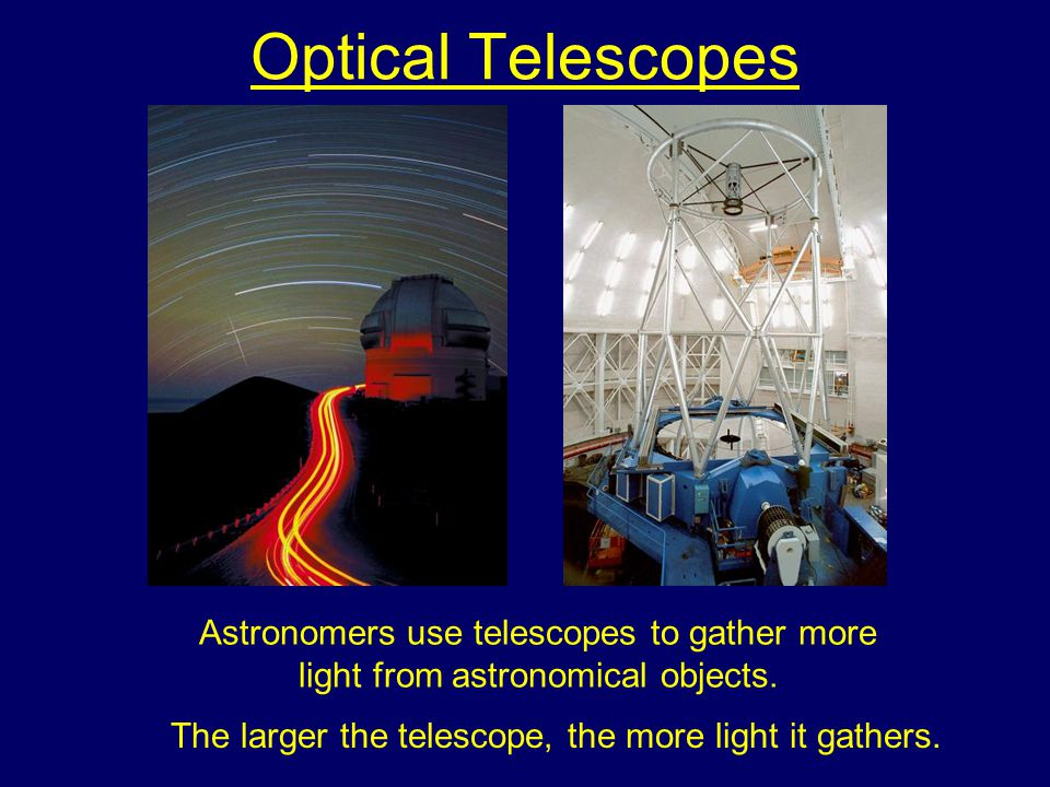 Optical Telescopes Astronomers use telescopes to gather more light from astronomical objects. The larger the telescope, the more light it gathers.