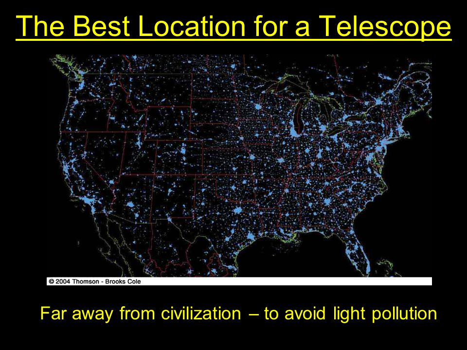 The Best Location for a Telescope Far away from civilization – to avoid light pollution
