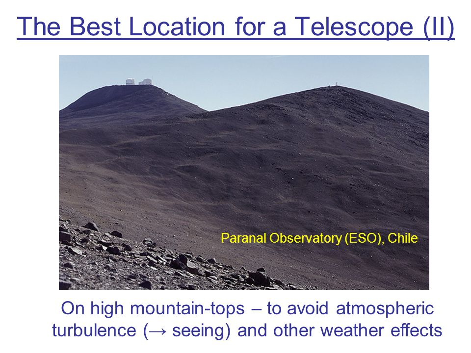 The Best Location for a Telescope (II) On high mountain-tops – to avoid atmospheric turbulence (→ seeing) and other weather effects Paranal Observator