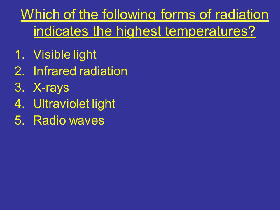 Which of the following forms of radiation indicates the highest temperatures? 1.Visible light 2.Infrared radiation 3.X-rays 4.Ultraviolet light 5.Radi