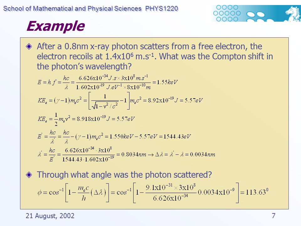 School of Mathematical and Physical Sciences PHYS1220 21 August, 20027 Example After a 0.8nm x-ray photon scatters from a free electron, the electron recoils at 1.4x10 6 m.s -1.