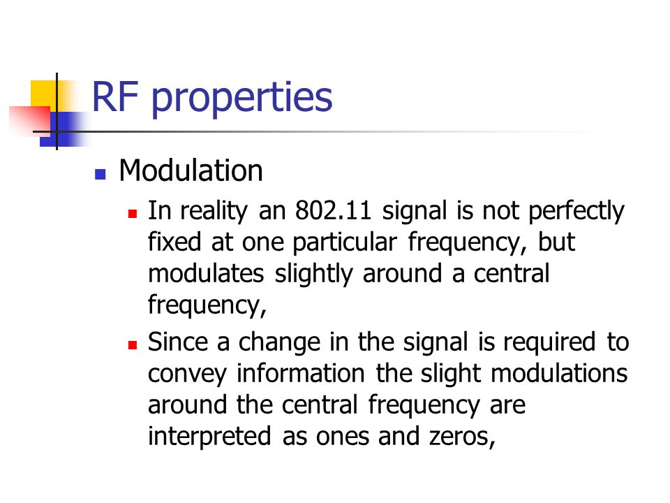 RF properties Modulation In reality an 802.11 signal is not perfectly fixed at one particular frequency, but modulates slightly around a central frequency, Since a change in the signal is required to convey information the slight modulations around the central frequency are interpreted as ones and zeros,