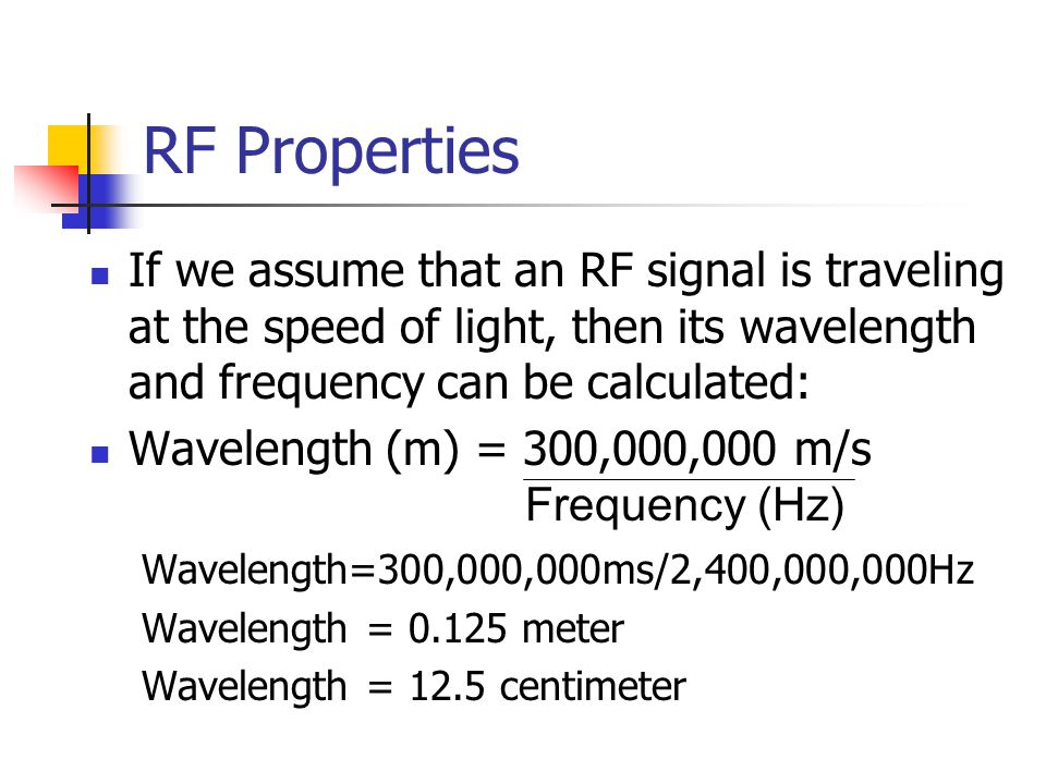 RF Properties If we assume that an RF signal is traveling at the speed of light, then its wavelength and frequency can be calculated: Wavelength (m) = 300,000,000 m/s Wavelength=300,000,000ms/2,400,000,000Hz Wavelength = 0.125 meter Wavelength = 12.5 centimeter Frequency (Hz)
