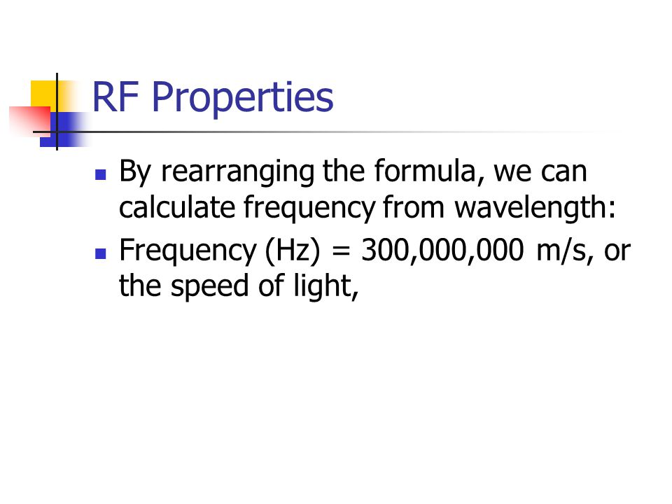 RF Properties By rearranging the formula, we can calculate frequency from wavelength: Frequency (Hz) = 300,000,000 m/s, or the speed of light,