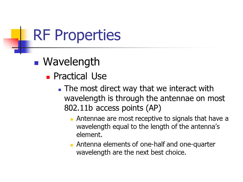 RF Properties Wavelength Practical Use The most direct way that we interact with wavelength is through the antennae on most 802.11b access points (AP) Antennae are most receptive to signals that have a wavelength equal to the length of the antenna's element.