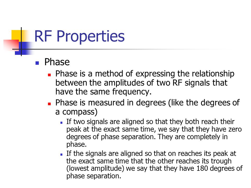 RF Properties Phase Phase is a method of expressing the relationship between the amplitudes of two RF signals that have the same frequency. Phase is m