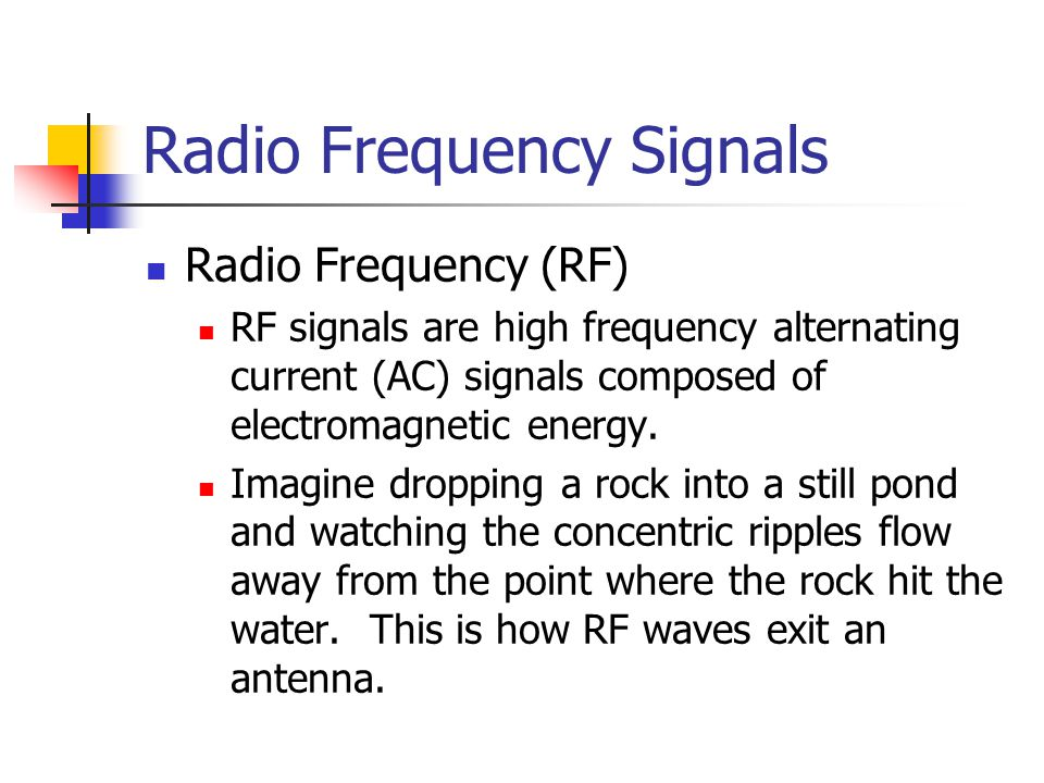 Radio Frequency Signals Radio Frequency (RF) RF signals are high frequency alternating current (AC) signals composed of electromagnetic energy.