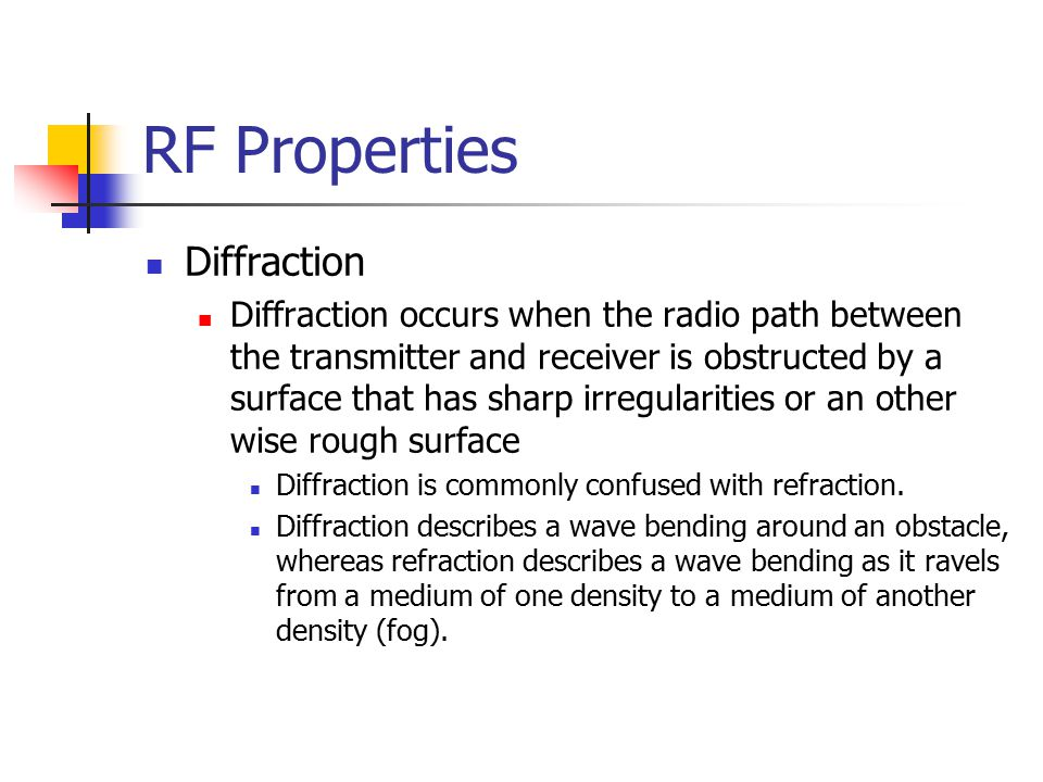 RF Properties Diffraction Diffraction occurs when the radio path between the transmitter and receiver is obstructed by a surface that has sharp irregularities or an other wise rough surface Diffraction is commonly confused with refraction.