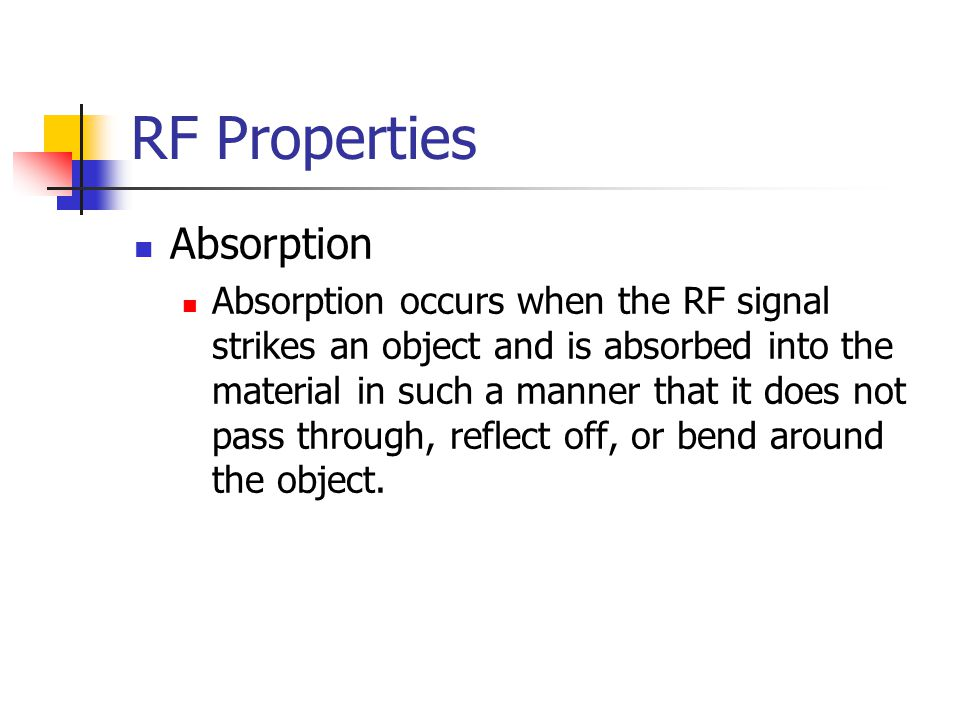 RF Properties Absorption Absorption occurs when the RF signal strikes an object and is absorbed into the material in such a manner that it does not pa