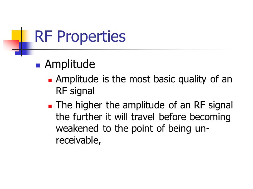 RF Properties Amplitude Amplitude is the most basic quality of an RF signal The higher the amplitude of an RF signal the further it will travel before