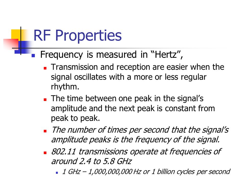 RF Properties Frequency is measured in Hertz , Transmission and reception are easier when the signal oscillates with a more or less regular rhythm.
