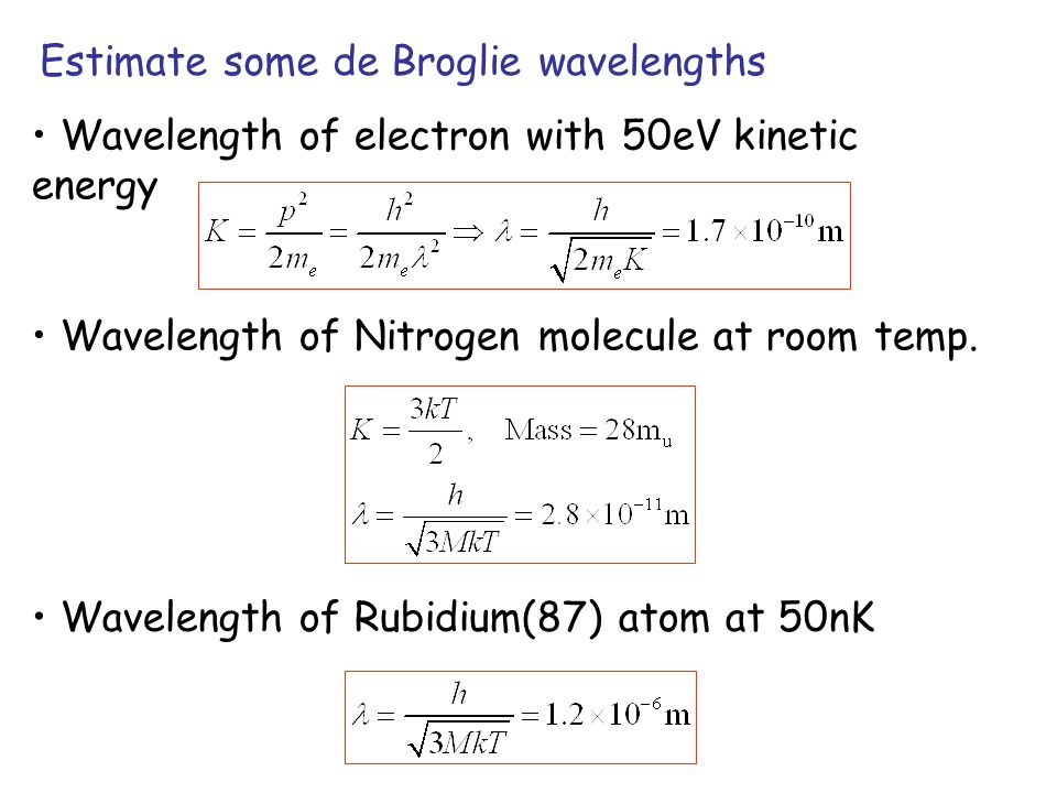 Estimate some de Broglie wavelengths Wavelength of electron with 50eV kinetic energy Wavelength of Nitrogen molecule at room temp.