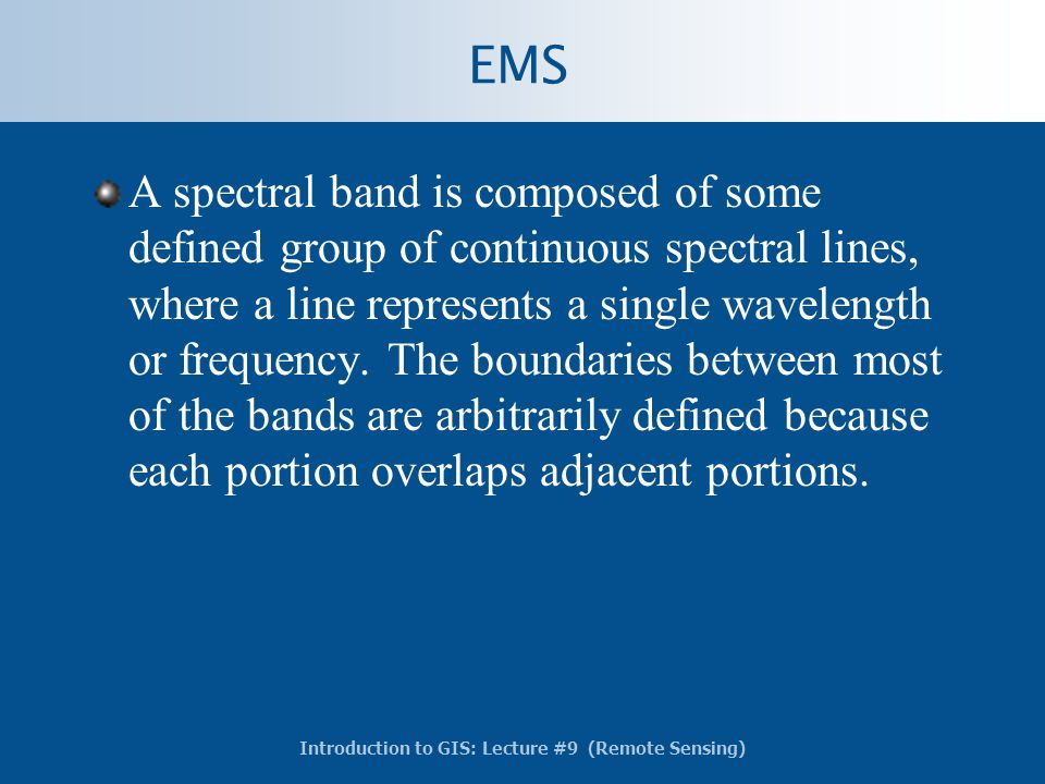 Introduction to GIS: Lecture #9 (Remote Sensing) EMS A spectral band is composed of some defined group of continuous spectral lines, where a line repr