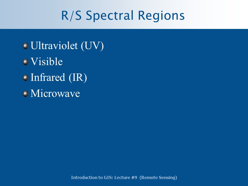 Introduction to GIS: Lecture #9 (Remote Sensing) R/S Spectral Regions Ultraviolet (UV) Visible Infrared (IR) Microwave