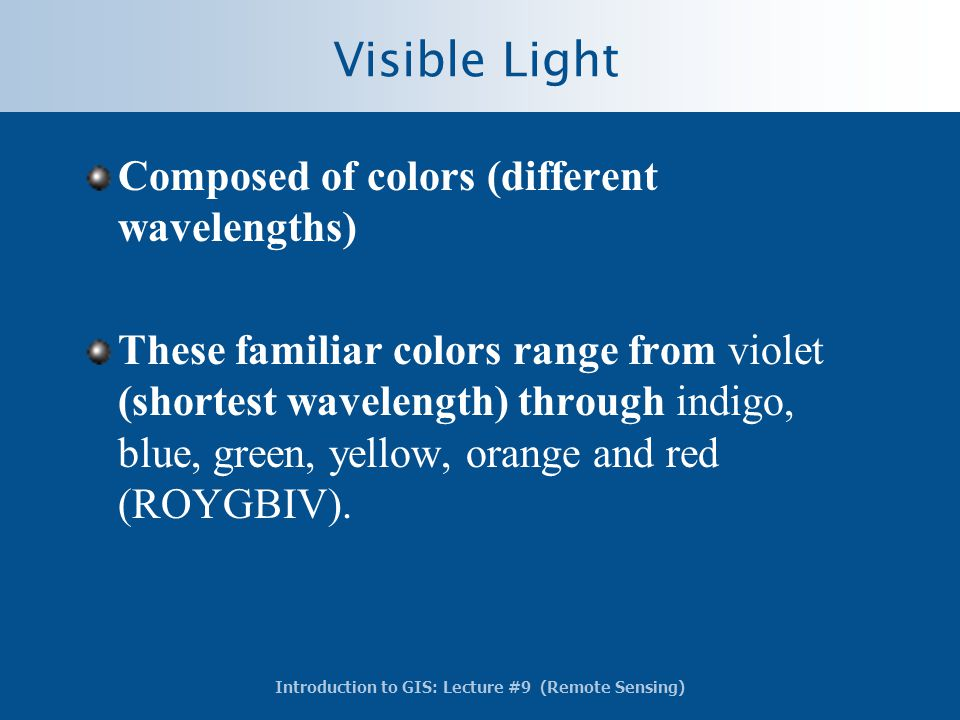 Introduction to GIS: Lecture #9 (Remote Sensing) Visible Light Composed of colors (different wavelengths) These familiar colors range from violet (sho