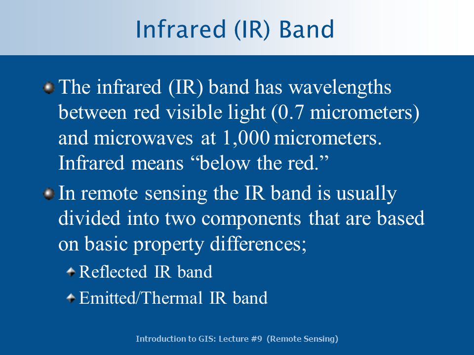 Introduction to GIS: Lecture #9 (Remote Sensing) Infrared (IR) Band The infrared (IR) band has wavelengths between red visible light (0.7 micrometers)