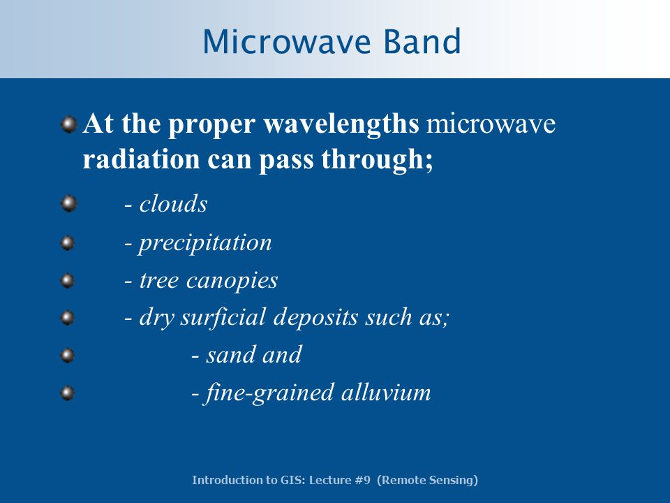 Introduction to GIS: Lecture #9 (Remote Sensing) Microwave Band At the proper wavelengths microwave radiation can pass through; - clouds - precipitati