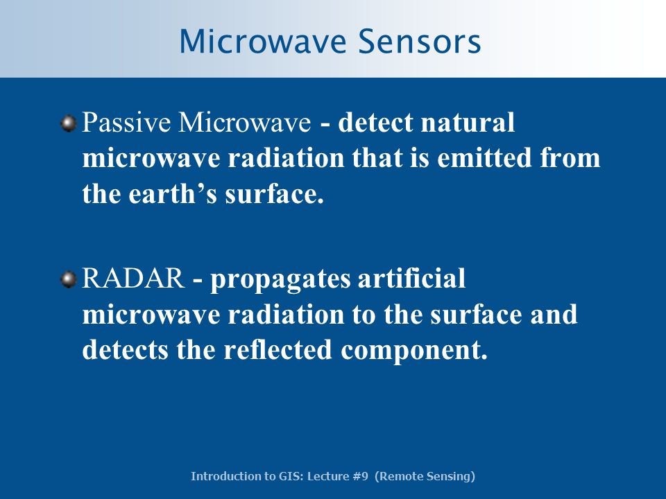 Introduction to GIS: Lecture #9 (Remote Sensing) Microwave Sensors Passive Microwave - detect natural microwave radiation that is emitted from the ear