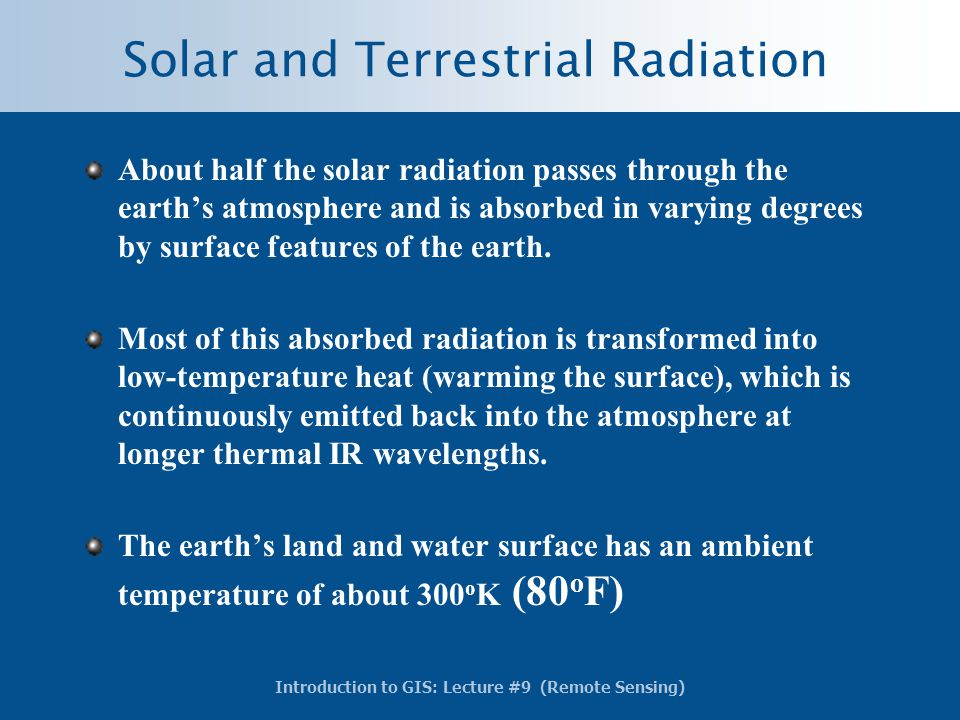 Introduction to GIS: Lecture #9 (Remote Sensing) Solar and Terrestrial Radiation About half the solar radiation passes through the earth's atmosphere