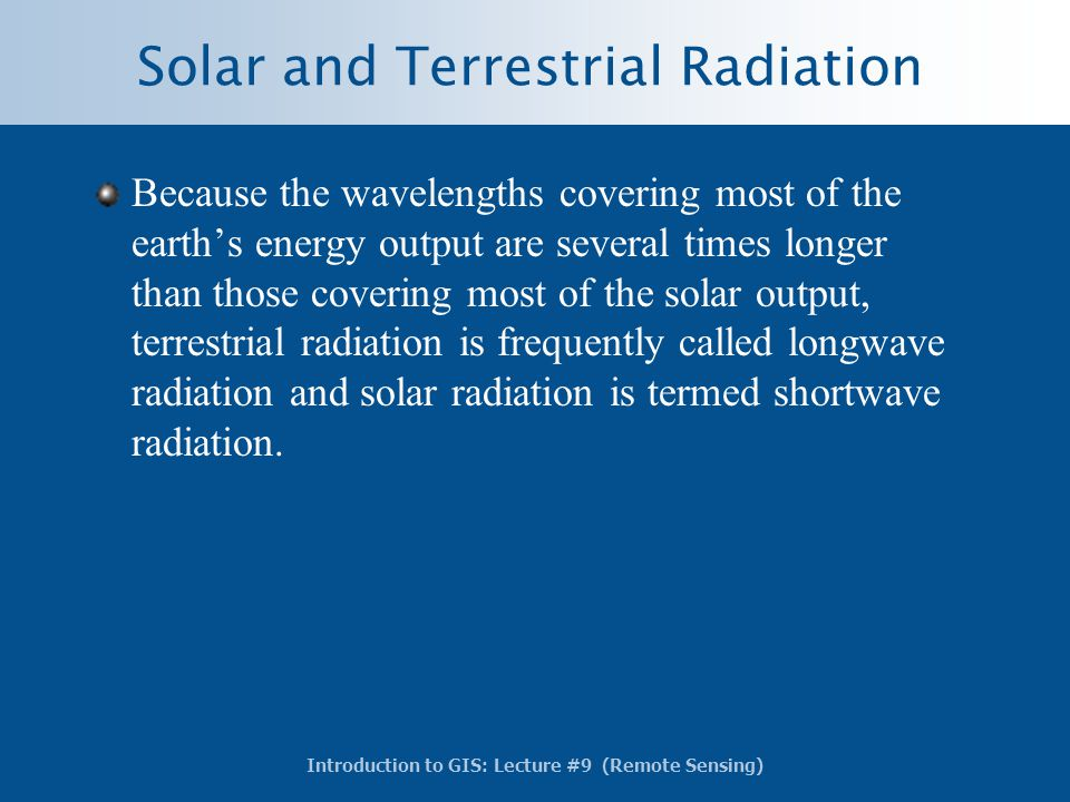 Introduction to GIS: Lecture #9 (Remote Sensing) Solar and Terrestrial Radiation Because the wavelengths covering most of the earth's energy output ar