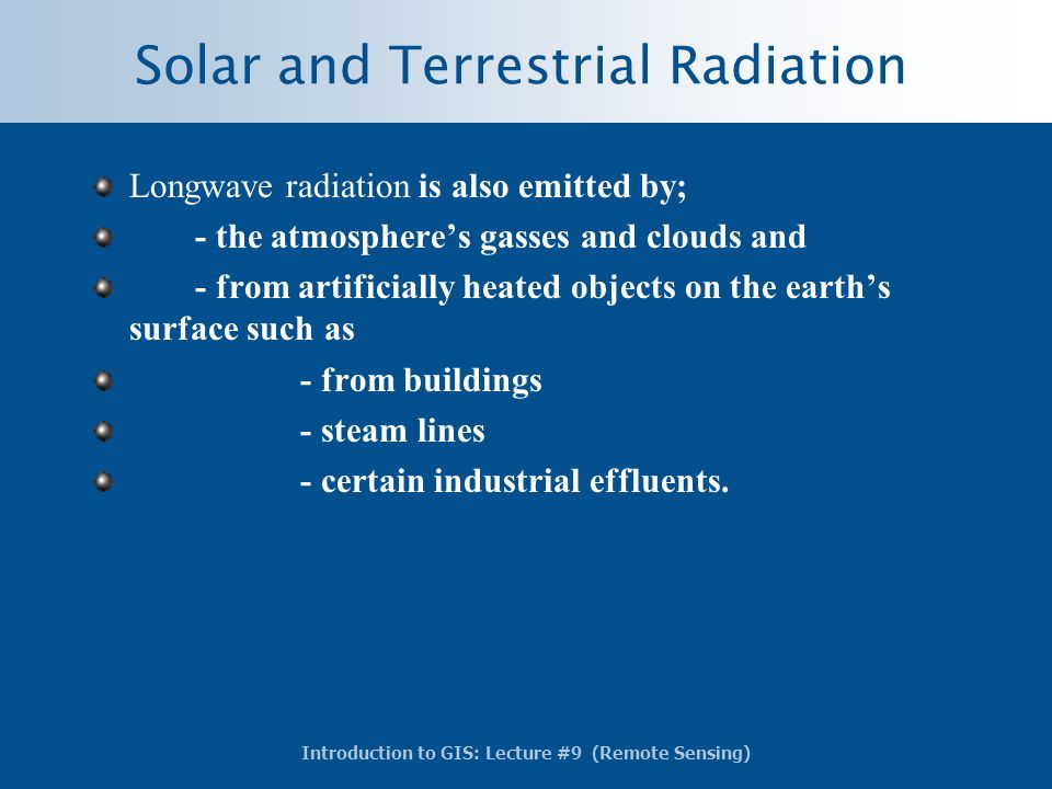 Introduction to GIS: Lecture #9 (Remote Sensing) Solar and Terrestrial Radiation Longwave radiation is also emitted by; - the atmosphere's gasses and