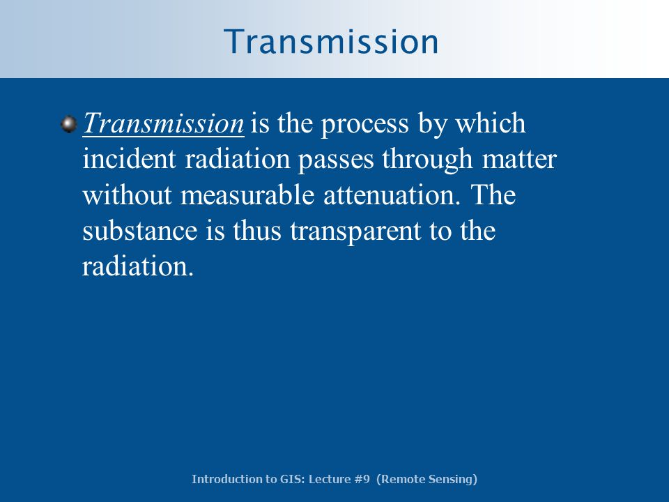 Introduction to GIS: Lecture #9 (Remote Sensing) Transmission Transmission is the process by which incident radiation passes through matter without me