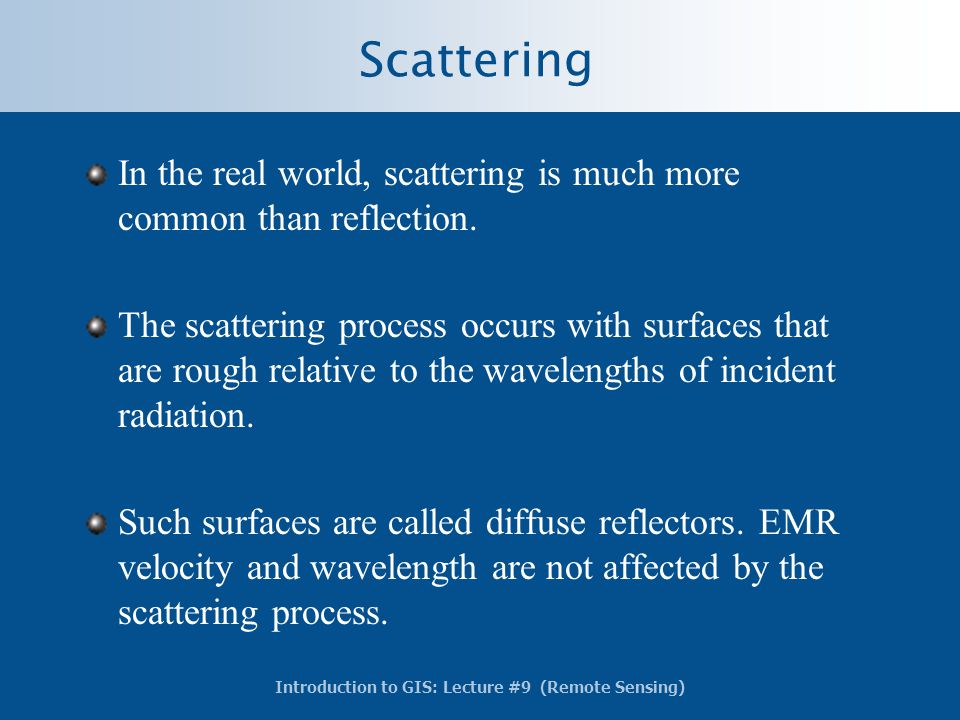 Introduction to GIS: Lecture #9 (Remote Sensing) Scattering In the real world, scattering is much more common than reflection. The scattering process