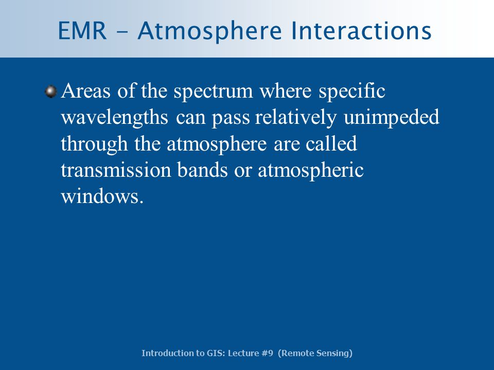 Introduction to GIS: Lecture #9 (Remote Sensing) EMR - Atmosphere Interactions Areas of the spectrum where specific wavelengths can pass relatively un