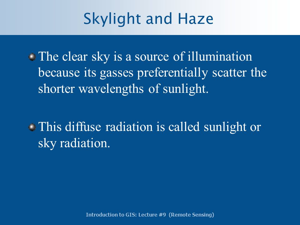 Introduction to GIS: Lecture #9 (Remote Sensing) Skylight and Haze The clear sky is a source of illumination because its gasses preferentially scatter