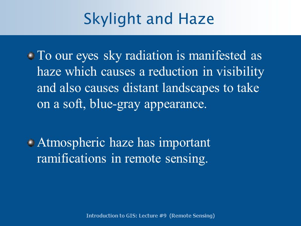 Introduction to GIS: Lecture #9 (Remote Sensing) Skylight and Haze To our eyes sky radiation is manifested as haze which causes a reduction in visibil