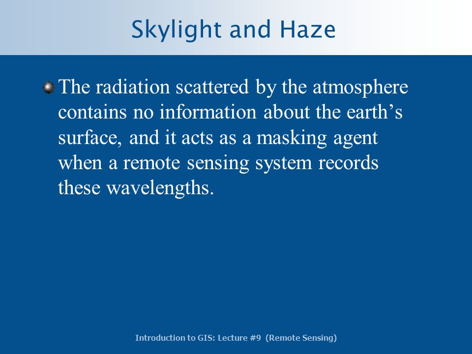 Introduction to GIS: Lecture #9 (Remote Sensing) Skylight and Haze The radiation scattered by the atmosphere contains no information about the earth's
