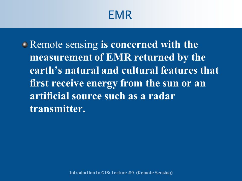 Introduction to GIS: Lecture #9 (Remote Sensing) EMR Remote sensing is concerned with the measurement of EMR returned by the earth's natural and cultu