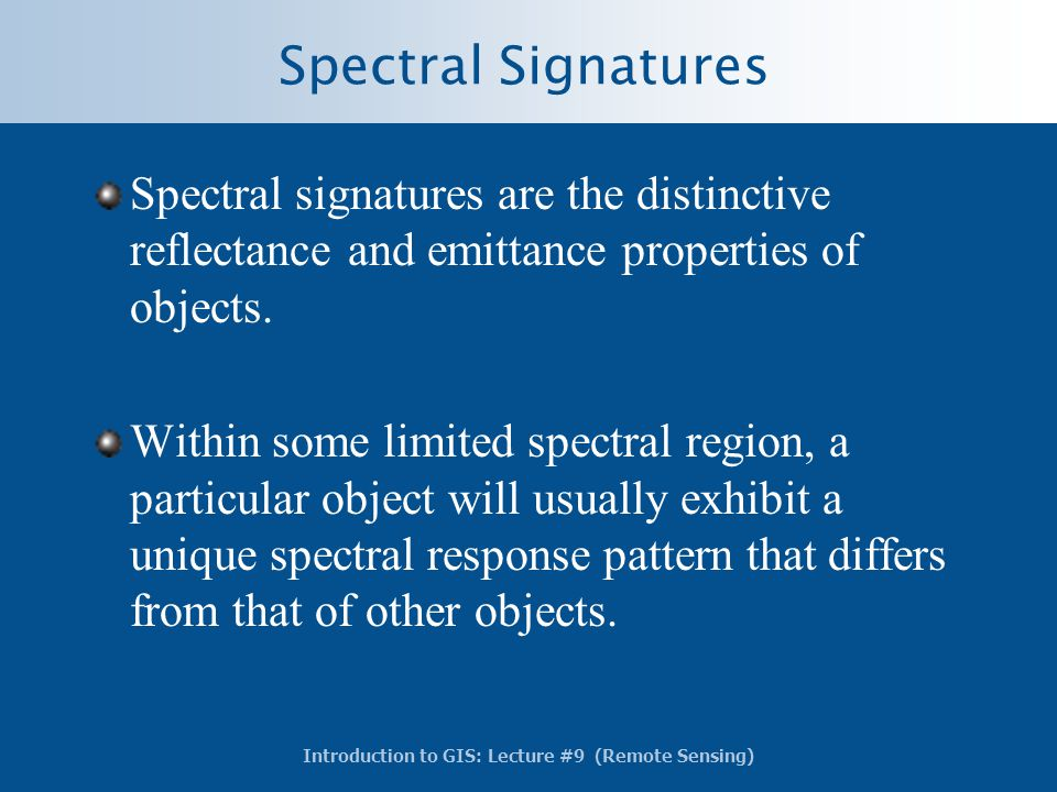 Introduction to GIS: Lecture #9 (Remote Sensing) Spectral Signatures Spectral signatures are the distinctive reflectance and emittance properties of o