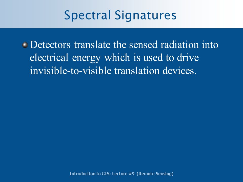 Introduction to GIS: Lecture #9 (Remote Sensing) Spectral Signatures Detectors translate the sensed radiation into electrical energy which is used to
