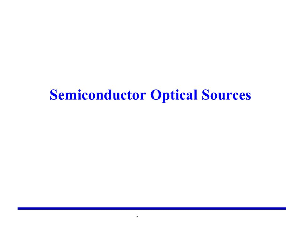 2 Source Characteristics Important Parameters –Electrical-optical conversion efficiency –Optical power –Wavelength –Wavelength distribution (called linewidth) –Cost Semiconductor lasers –Compact –Good electrical-optical conversion efficiency –Low voltages –Los cost