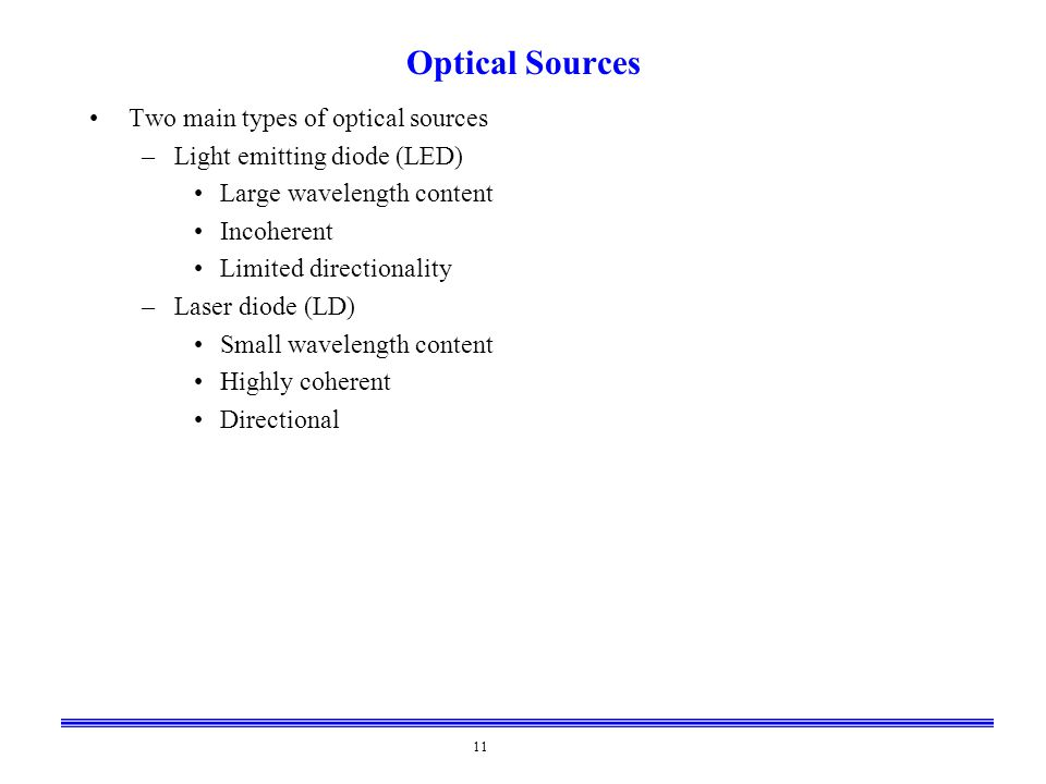 11 Optical Sources Two main types of optical sources –Light emitting diode (LED) Large wavelength content Incoherent Limited directionality –Laser dio