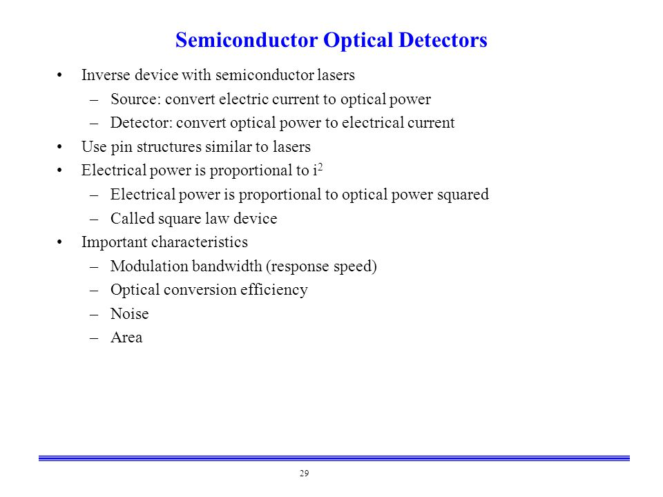 29 Semiconductor Optical Detectors Inverse device with semiconductor lasers –Source: convert electric current to optical power –Detector: convert opti