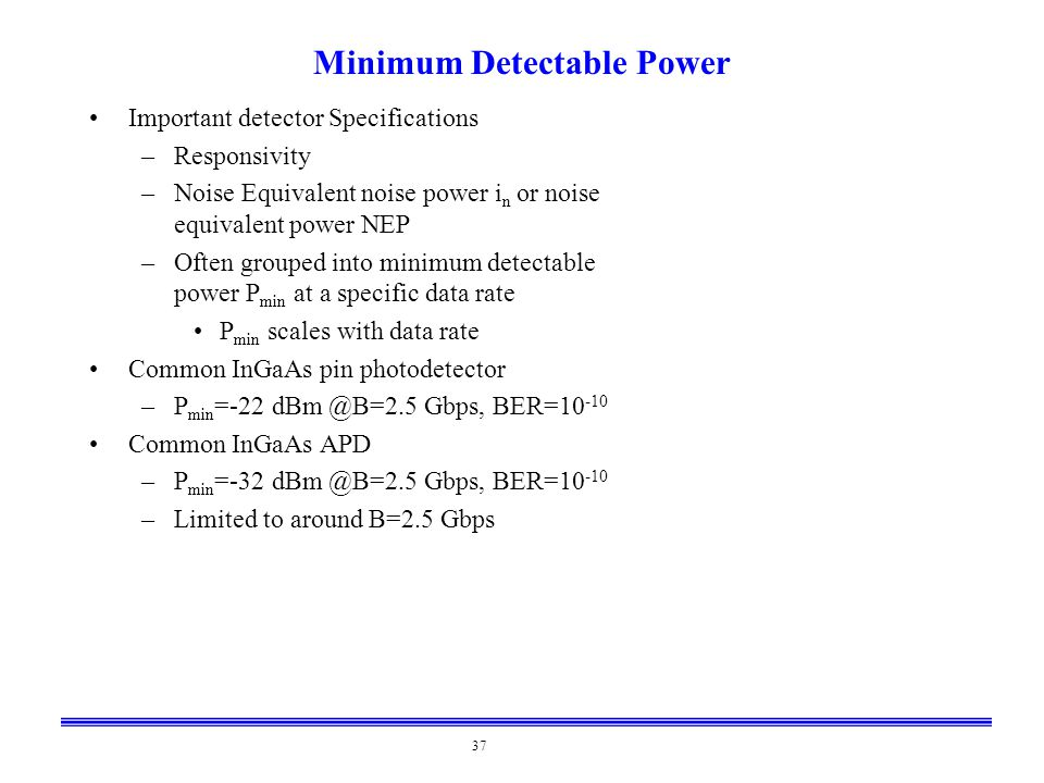 37 Minimum Detectable Power Important detector Specifications –Responsivity –Noise Equivalent noise power i n or noise equivalent power NEP –Often gro