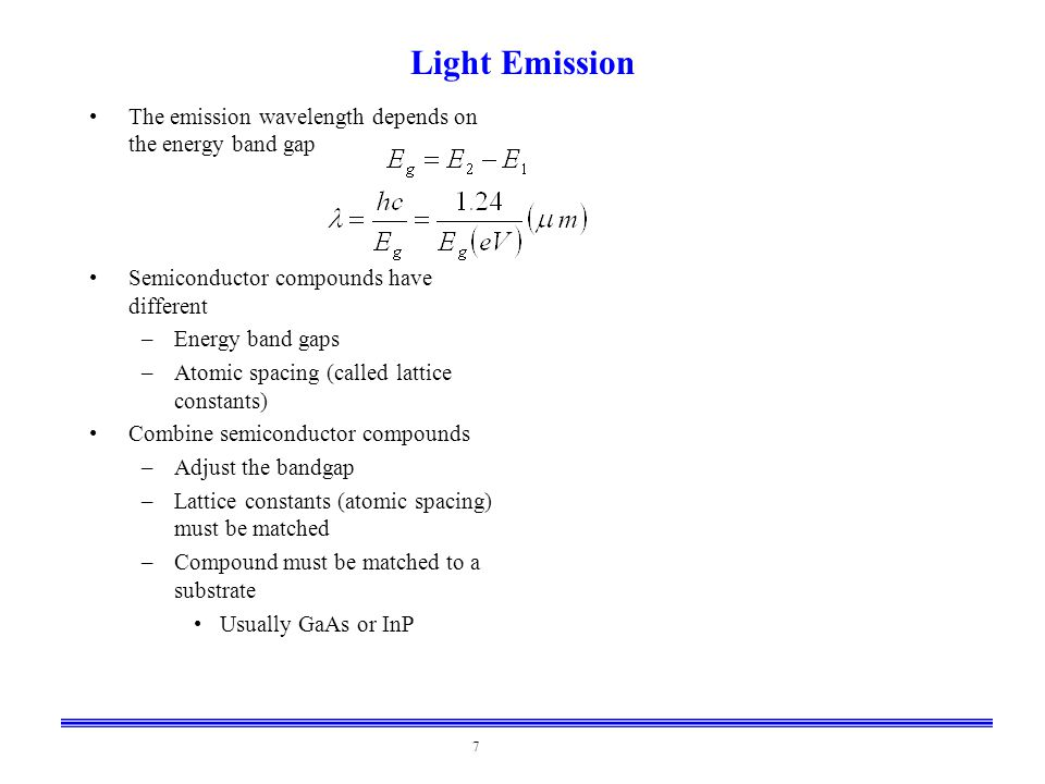 7 Light Emission The emission wavelength depends on the energy band gap Semiconductor compounds have different –Energy band gaps –Atomic spacing (call