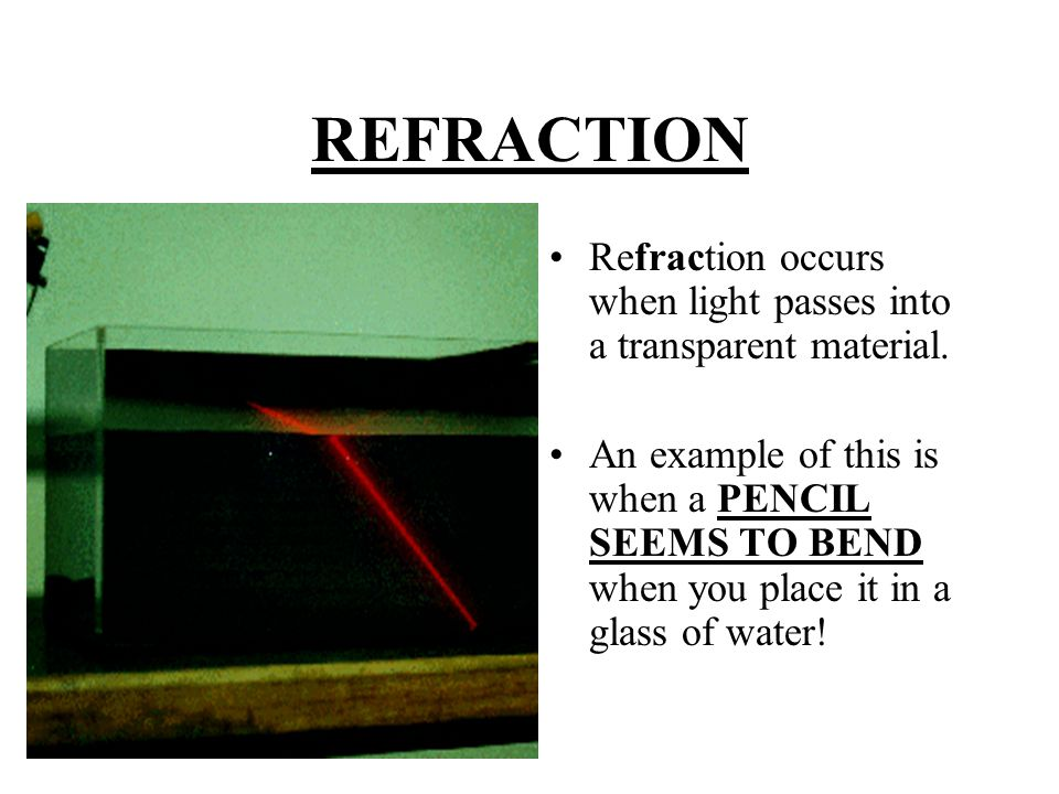REFRACTION Refraction occurs when light passes into a transparent material.
