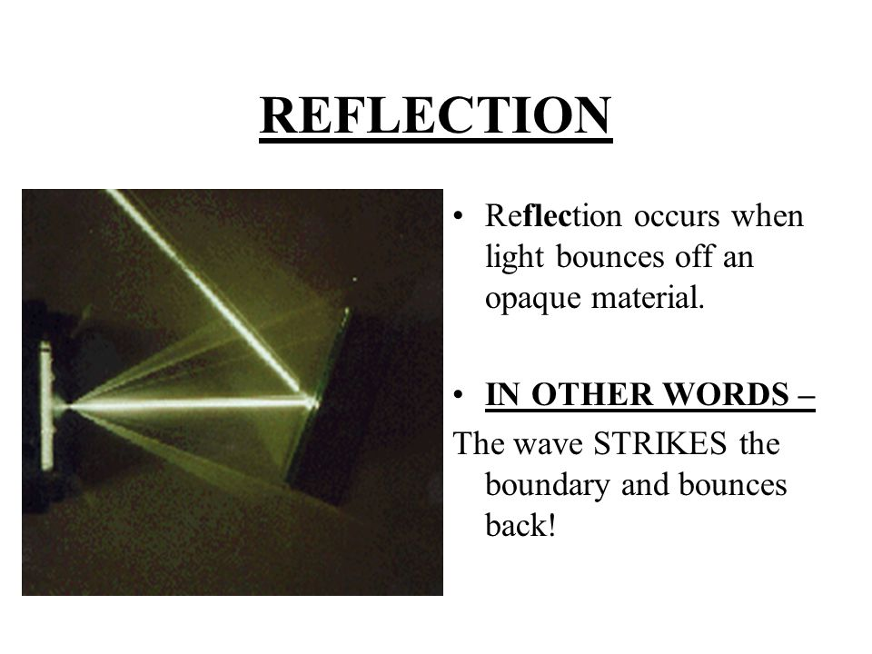 REFLECTION Reflection occurs when light bounces off an opaque material.