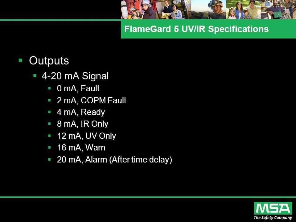 FlameGard 5 UV/IR Specifications  Outputs  4-20 mA Signal  0 mA, Fault  2 mA, COPM Fault  4 mA, Ready  8 mA, IR Only  12 mA, UV Only  16 mA, Warn  20 mA, Alarm (After time delay)