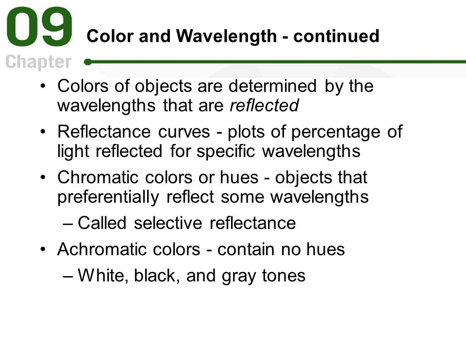 Color and Wavelength - continued Colors of objects are determined by the wavelengths that are reflected Reflectance curves - plots of percentage of light reflected for specific wavelengths Chromatic colors or hues - objects that preferentially reflect some wavelengths –Called selective reflectance Achromatic colors - contain no hues –White, black, and gray tones