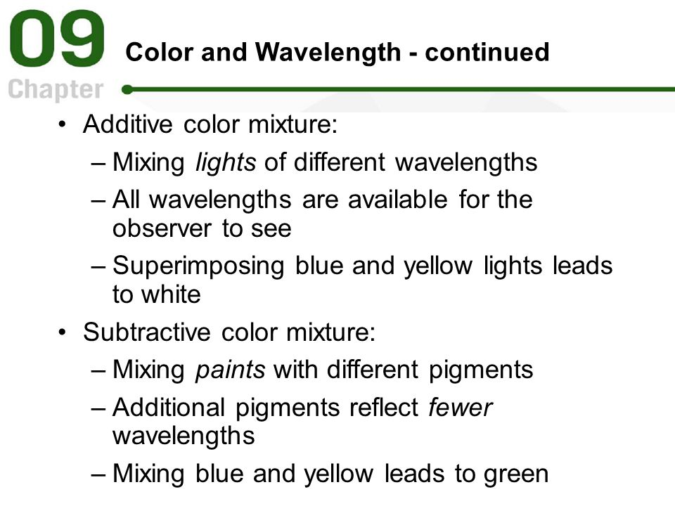 Color and Wavelength - continued Additive color mixture: –Mixing lights of different wavelengths –All wavelengths are available for the observer to see –Superimposing blue and yellow lights leads to white Subtractive color mixture: –Mixing paints with different pigments –Additional pigments reflect fewer wavelengths –Mixing blue and yellow leads to green