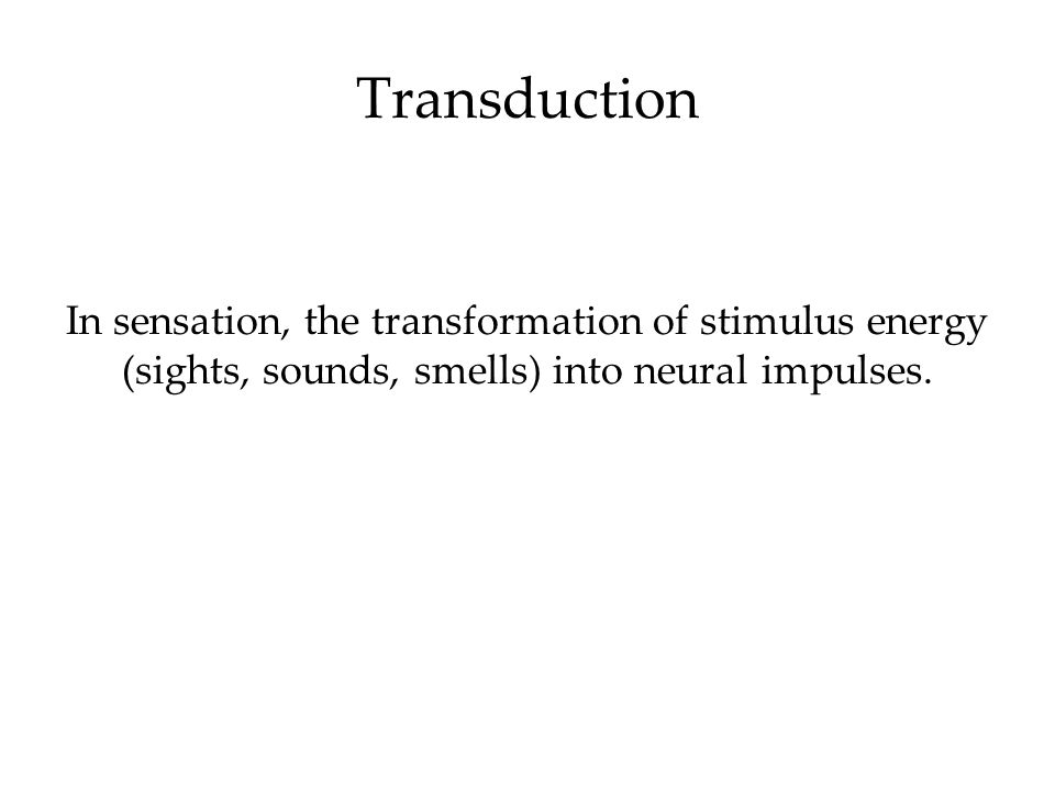Transduction In sensation, the transformation of stimulus energy (sights, sounds, smells) into neural impulses.