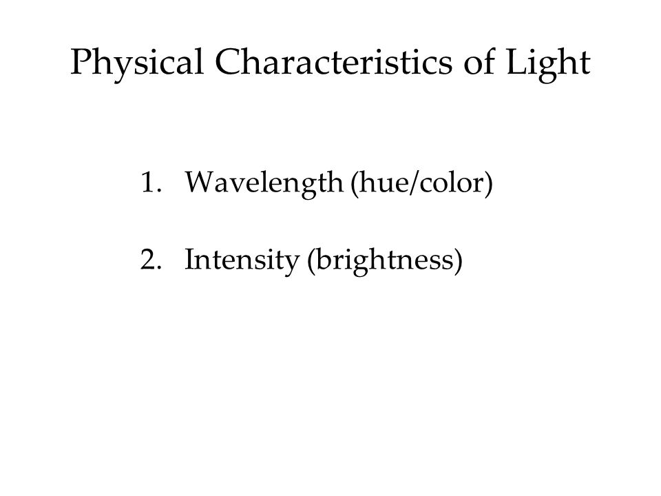 Physical Characteristics of Light 1.Wavelength (hue/color) 2.Intensity (brightness)