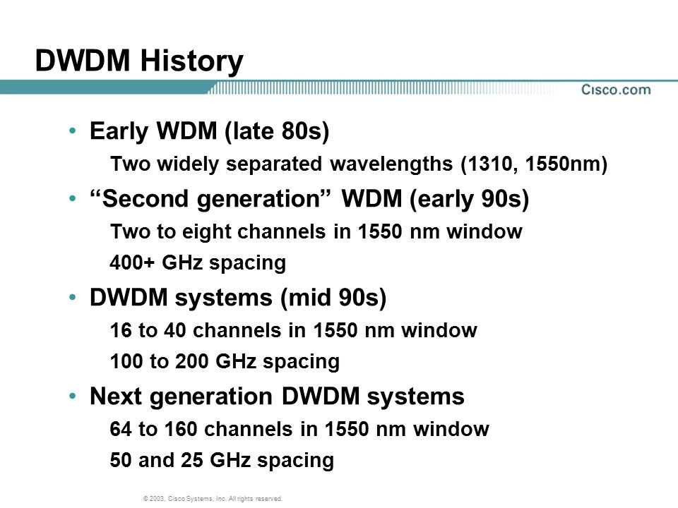 """© 2003, Cisco Systems, Inc. All rights reserved. DWDM History Early WDM (late 80s) Two widely separated wavelengths (1310, 1550nm) """"Second generation"""""""