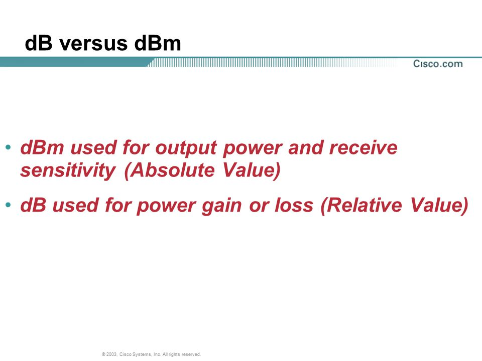 © 2003, Cisco Systems, Inc. All rights reserved. dB versus dBm dBm used for output power and receive sensitivity (Absolute Value) dB used for power ga